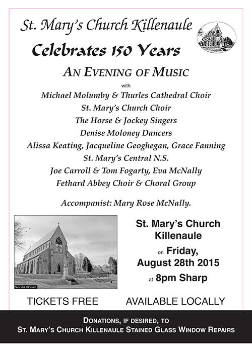 Evening of Music at St. Mary's Church in Killenaule St. Mary's Church in Killenaule celebrates 150 years with an evening of music on Friday, August 28, at 8pm, featuring some of the top choirs in the county, including the Fethard Augustinian Abbey Choir.  Tickets are free and are available in Fethard from O'Sullivan's Chemist. Donations if required can be made on the night in aid of the repair costs of the stained glass windows in St. Mary's Church.
